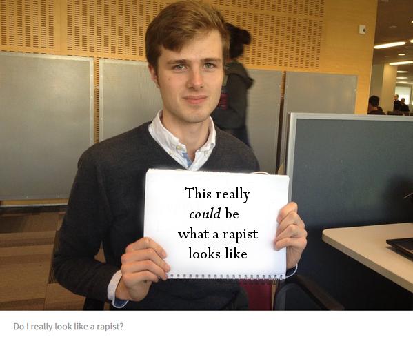 Well a lot of rapists look like you, so...